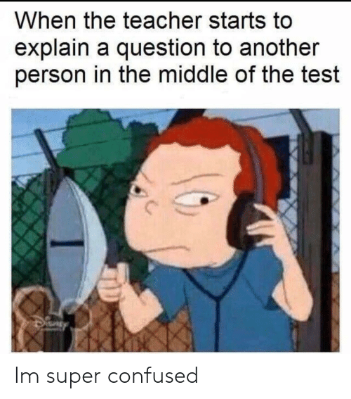 Confused, Teacher, and Test: When the teacher starts to  explain a question to another  person in the middle of the test Im super confused