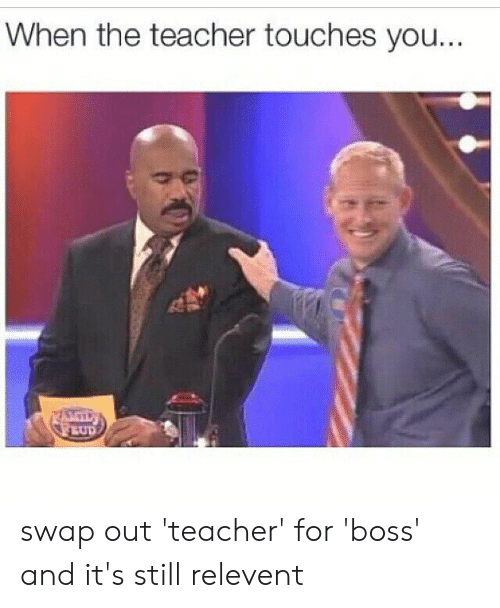 Teacher, Boss, and You: When the teacher touches you. swap out 'teacher' for 'boss' and it's still relevent