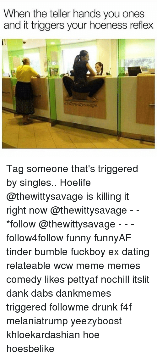 The Dab, Dank, and Dating: When the teller hands you ones  and it triggers your hoeness reflex  恥  @thewittysavage Tag someone that's triggered by singles.. Hoelife @thewittysavage is killing it right now @thewittysavage - - *follow @thewittysavage - - - follow4follow funny funnyAF tinder bumble fuckboy ex dating relateable wcw meme memes comedy likes pettyaf nochill itslit dank dabs dankmemes triggered followme drunk f4f melaniatrump yeezyboost khloekardashian hoe hoesbelike