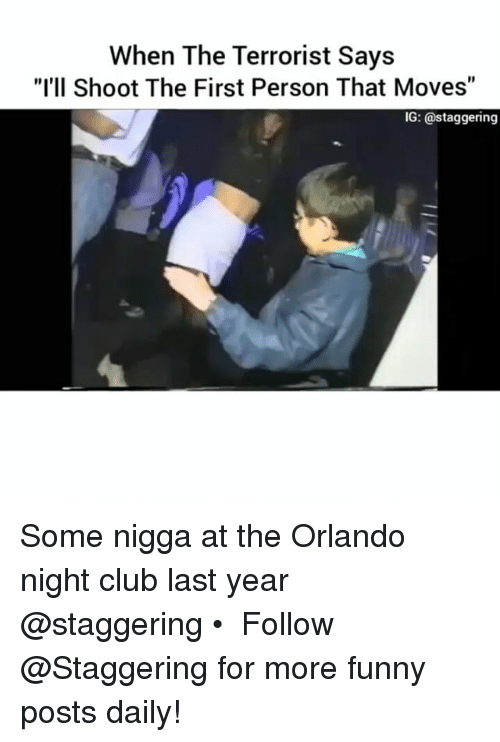 """Orlando, Trendy, and Personal: When The Terrorist Says  """"I'll Shoot The First Person That Moves""""  IG: a staggering Some nigga at the Orlando night club last year @staggering • ➫➫➫ Follow @Staggering for more funny posts daily!"""