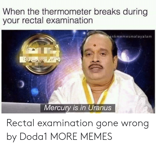 Dank, Memes, and Target: When the thermometer breaks during  your rectal examination  nkmemesmalayalam  Mercury is in Uranus Rectal examination gone wrong by Doda1 MORE MEMES