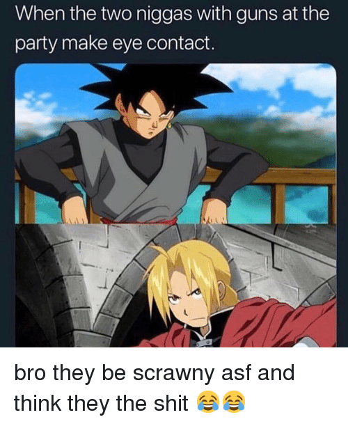 Guns, Party, and Shit: When the two niggas with guns at the  party make eye contact. bro they be scrawny asf and think they the shit 😂😂