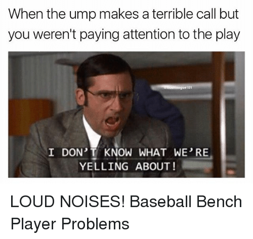 Baseball, Memes, and The Play: When the ump makes a terrible call but  you weren't paying attention to the play  I DON'T KNOW WHAT WE RE  YELLING ABOUT! LOUD NOISES! Baseball Bench Player Problems