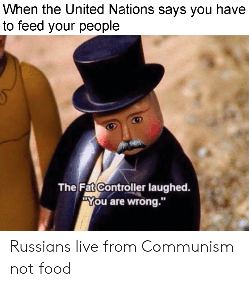 """Food, Live, and United: When the United Nations says you have  to feed your people  The Fat Controller laughed.  """"You are wrong."""" Russians live from Communism not food"""