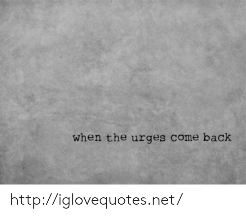Http, Back, and Net: when the urges come back http://iglovequotes.net/