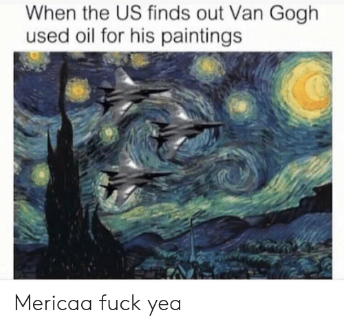 Memes, Paintings, and Fuck: When the US finds out Van Gogh  used oil for his paintings Mericaa fuck yea