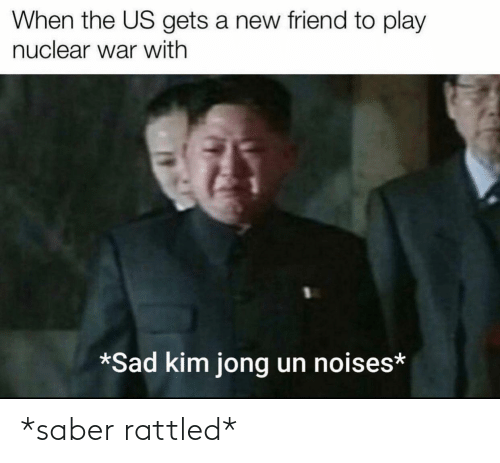 Kim Jong-Un, Sad, and War: When the US gets a new friend to play  nuclear war with  *Sad kim jong un noises* *saber rattled*