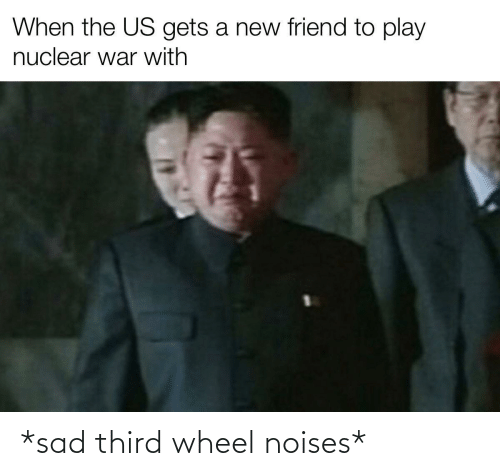 Sad, War, and Friend: When the US gets a new friend to play  nuclear war with *sad third wheel noises*