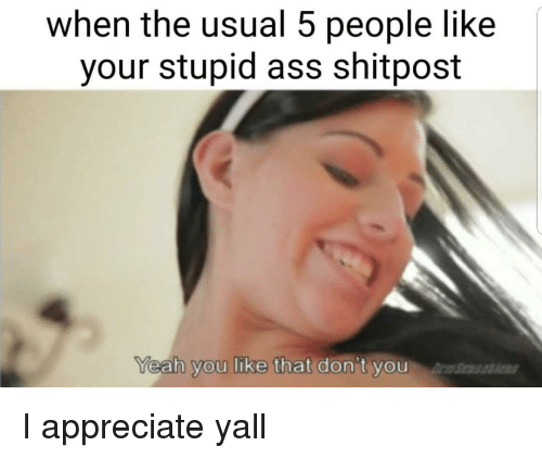 Ass, Appreciate, and You: when the usual 5 people like  your stupid ass shitpost  eah you like that don't you  Sens I appreciate yall