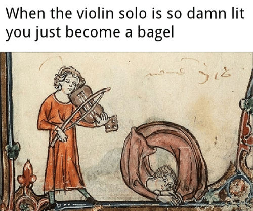 Lit, Memes, and 🤖: When the violin solo is so damn lit  you just become a bagel