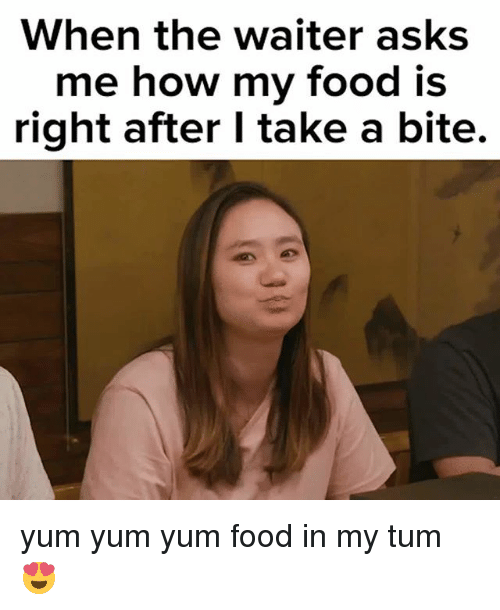 Food, Memes, and Asks: When the waiter asks  my food is  me how  right after I take a bite. yum yum yum food in my tum 😍