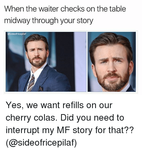 Memes, 🤖, and Yes: When the waiter checks on the table  midway through your story  @sideofricepilaf Yes, we want refills on our cherry colas. Did you need to interrupt my MF story for that?? (@sideofricepilaf)
