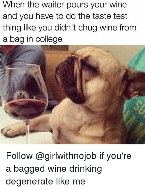College, Drinking, and Wine: When the waiter pours your wine  and you have to do the taste test  thing like you didn't chug wine from  a bag in college Follow @girlwithnojob if you're a bagged wine drinking degenerate like me