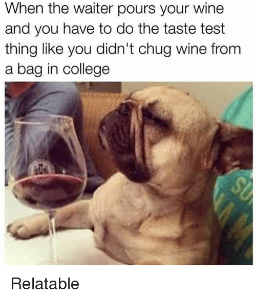 College, Memes, and Wine: When the waiter pours your wine  and you have to do the taste test  thing like you didn't chug wine from  a bag in college Relatable
