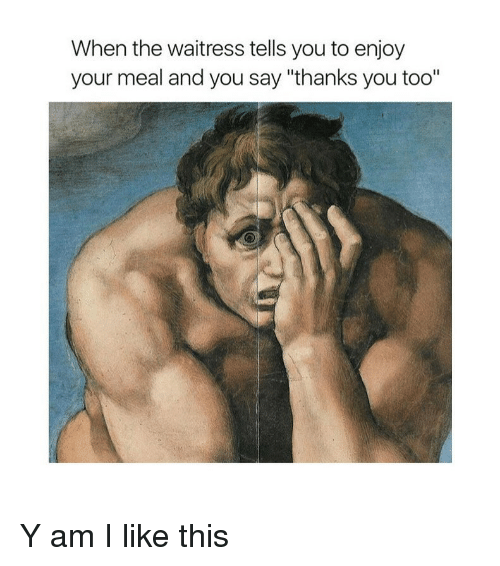 """Classical Art, Waitress, and You: When the waitress tells you to enjoy  your meal and you say """"thanks you too"""" Y am I like this"""