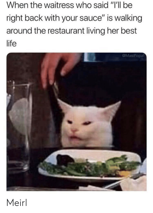 """Life, Best, and Restaurant: When the waitress who said """"I'll be  right back with your sauce"""" is walking  around the restaurant living her best  life  @MasiPopal Meirl"""