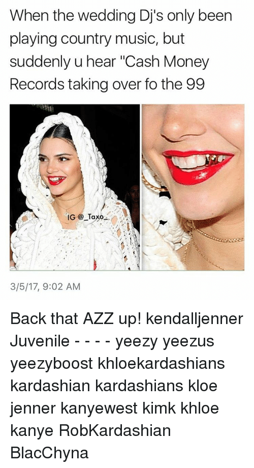 "Back That Azz Up, Kardashians, and Memes: When the wedding Dj's only been  playing country music, but  suddenly u hear ""Cash Money  Records taking over fo the 99  IG Ta  3/5/17, 9:02 AM Back that AZZ up! kendalljenner Juvenile - - - - yeezy yeezus yeezyboost khloekardashians kardashian kardashians kloe jenner kanyewest kimk khloe kanye RobKardashian BlacChyna"