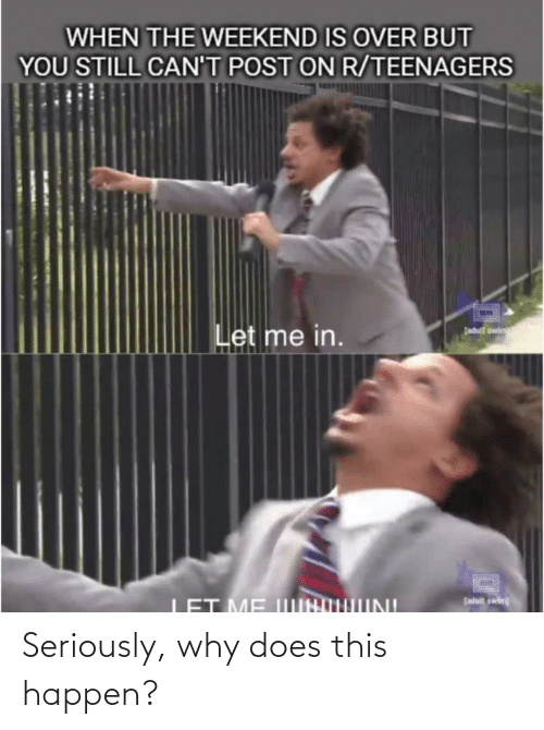 Reddit, The Weekend, and Weekend: WHEN THE WEEKEND IS OVER BUT  YOU STILL CAN'T POST ON R/TEENAGERS  Let me in.  Ladutt swin  LET ME IIINOHIINI  Jaduit swin Seriously, why does this happen?