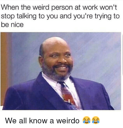 Funny, Nice, and Weirdo: When the weird person at work won't  stop talking to you and you're trying to  be nice We all know a weirdo 😂😂