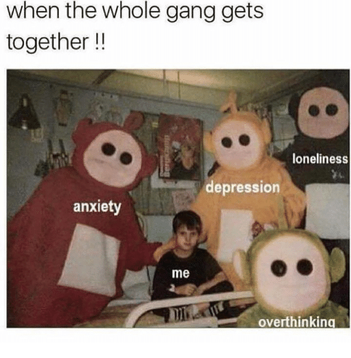 when the whole gang gets together loneliness depression anxiety me 11942560 ✅ 25 best memes about anxiety anxiety memes,Anxiety Meme