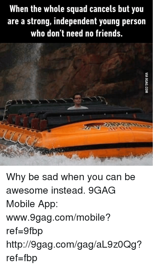 9gag, Friends, and Squad: When the whole squad cancels but you  are a strong, independent young person  who don't need no friends. Why be sad when you can be awesome instead. 9GAG Mobile App: www.9gag.com/mobile?ref=9fbp  http://9gag.com/gag/aL9z0Qg?ref=fbp