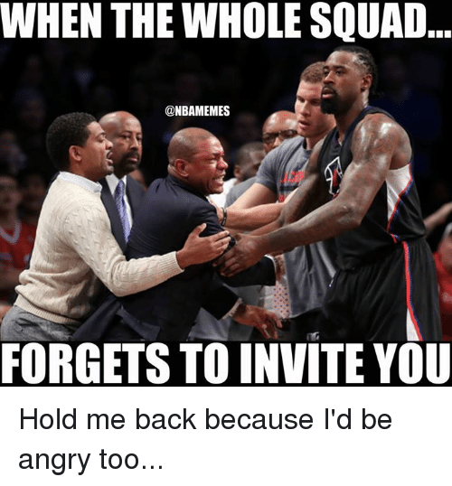Nba, Squad, and Angry: WHEN THE WHOLE SQUAD  @NBAMEMES  FORGETS TO INVITE YOU Hold me back because I'd be angry too...
