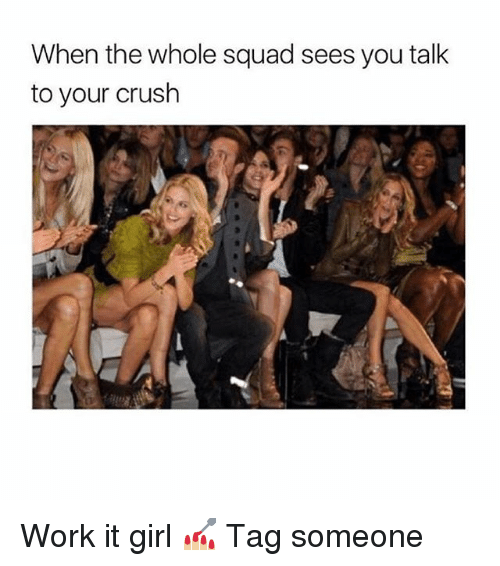 Crush, Squad, and Work: When the whole squad sees you talk  to your crush Work it girl 💅🏼 Tag someone