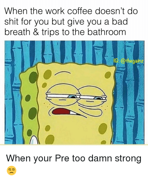 Bad, Memes, and Shit: When the work coffee doesn't do  shit for you but give you a bad  breath & trips to the bathroom  eganz When your Pre too damn strong 😒