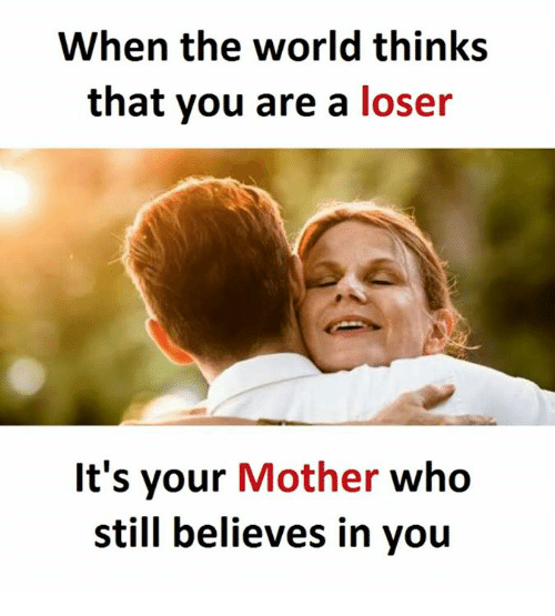 World, Mother, and Who: When the world thinks  that you are a loser  It's your  Mother who  still believes in you