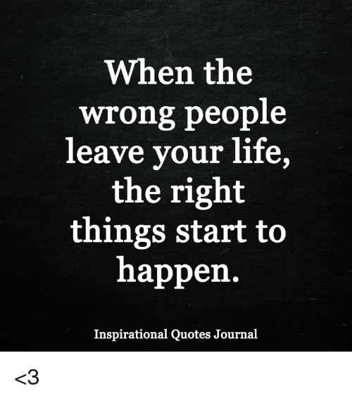 People Leave Quotes When the Wrong People Leave Your Life the Right Things Start to  People Leave Quotes