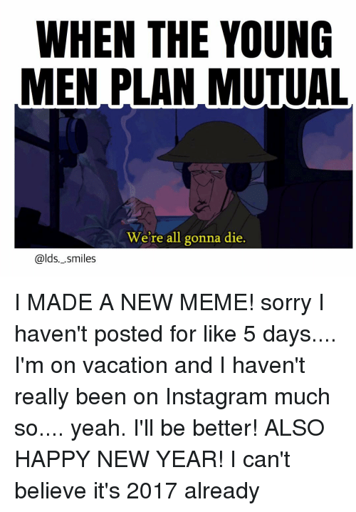Memes, Vacation, and 🤖: WHEN THE YOUNG  MEN PLAN MUTUAL  We're all gonna die.  alds. .Smiles I MADE A NEW MEME! sorry I haven't posted for like 5 days.... I'm on vacation and I haven't really been on Instagram much so.... yeah. I'll be better! ALSO HAPPY NEW YEAR! I can't believe it's 2017 already
