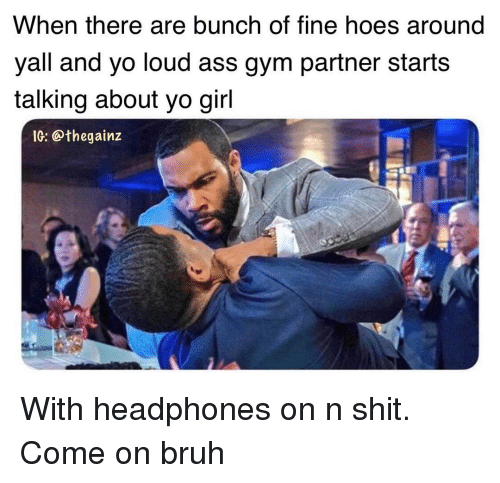 Bruh, Gym, and Memes: When there are bunch of fine hoes around  yall and yo loud ass gym partner starts  talking about yo gil  IG: @thegainz With headphones on n shit. Come on bruh