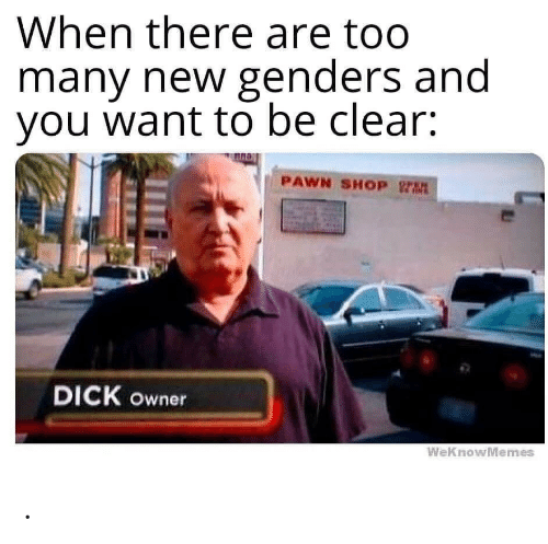 Dick, Shop, and Pawn Shop: When there are too  many new genders and  you want to be clear:  PAWN SHOP rt  DICK owner  WeKnowMemes .