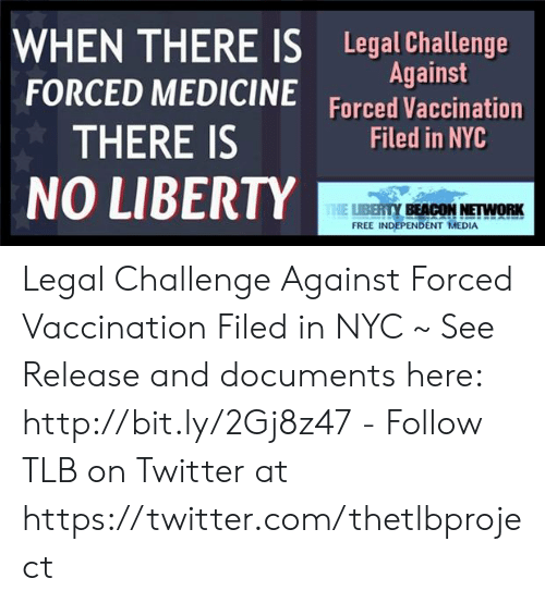 Memes, Twitter, and Free: WHEN THERE IS Legal Challenge  FORCED MEDICINE Forced Vaccination  Against  THERE IS  NO LIBERTY  Filed in NYC  YBEACON NETWORK  FREE INDEPENDENT MEDIA Legal Challenge Against Forced Vaccination Filed in NYC ~ See Release and documents here: http://bit.ly/2Gj8z47 - Follow TLB on Twitter at https://twitter.com/thetlbproject