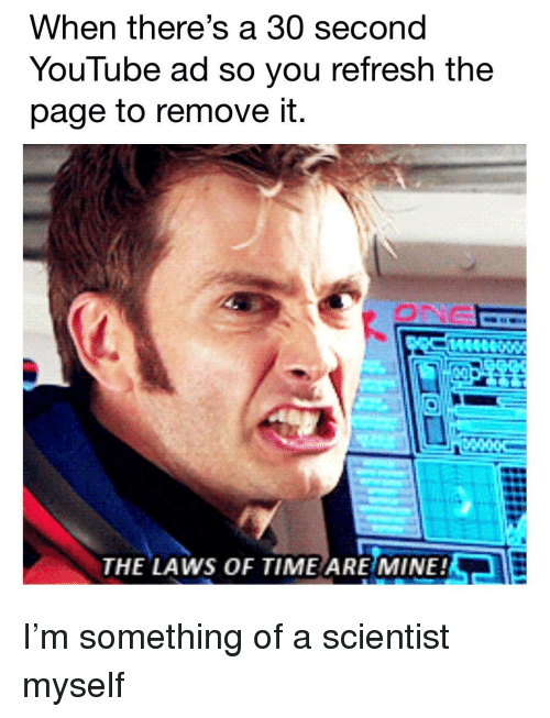 youtube.com, Time, and Page: When there's a 30 second  YouTube ad so you refresh the  page to remove it.  ONG  THE LAWS OF TIME ARE MINE! I'm something of a scientist myself