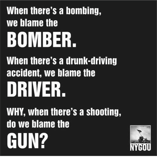 Driving, Drunk, and Memes: When there's a bombing,  we blame the  BOMBER.  When there's a drunK-drivIng  accident, we blame the  DRIVER.  WHY, when there's a shooting,  do we blame the  GUN?