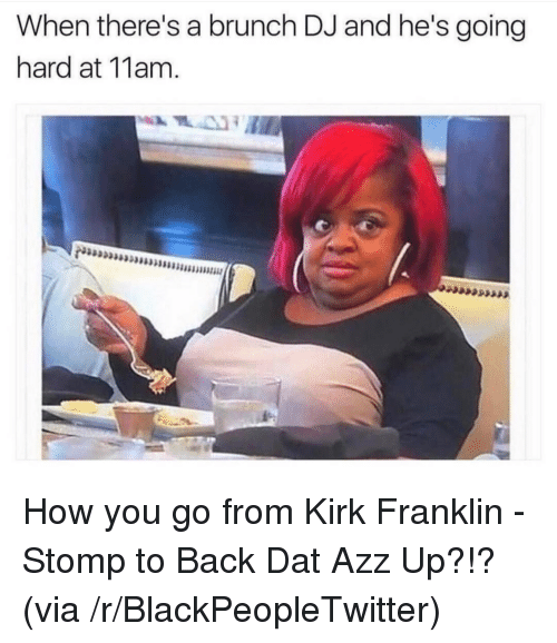 Blackpeopletwitter, Kirk Franklin, and Back: When there's a brunch DJ and he's going  hard at 11am. <p>How you go from Kirk Franklin - Stomp to Back Dat Azz Up?!? (via /r/BlackPeopleTwitter)</p>