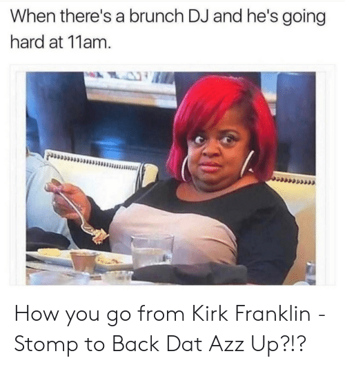 Kirk Franklin, Back, and How: When there's a brunch DJ and he's going  hard at 11am How you go from Kirk Franklin - Stomp to Back Dat Azz Up?!?