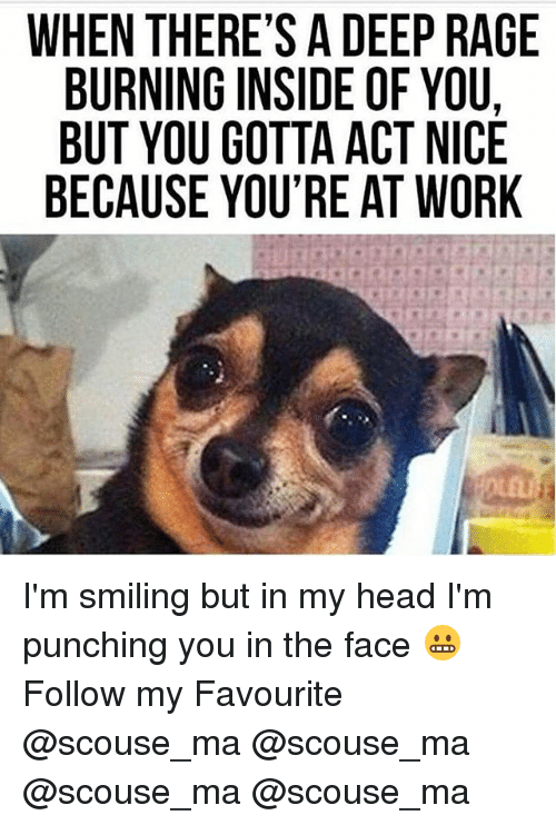 Head, Memes, and Work: WHEN THERE'S A DEEP RAGE  BURNING INSIDE OF YOU.  BUT YOU GOTTA ACT NICE  BECAUSE YOU'RE AT WORK  AUC  RO O  NW  EFT  E0CA  DEA  ADA  IT  SITU  E' N 00  R-GY  EGUE  HIOS  TNYU  NRTA  EU C  HBBB  HB E I'm smiling but in my head I'm punching you in the face 😬 Follow my Favourite @scouse_ma @scouse_ma @scouse_ma @scouse_ma