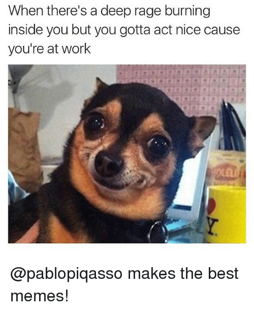 Funny, Memes, and Work: When there's a deep rage burning  inside you but you gotta act nice cause  you're at work @pablopiqasso makes the best memes!