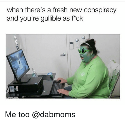 Fresh, Dank Memes, and Conspiracy: when there's a fresh new conspiracy  and you're gullible as f*ck Me too @dabmoms