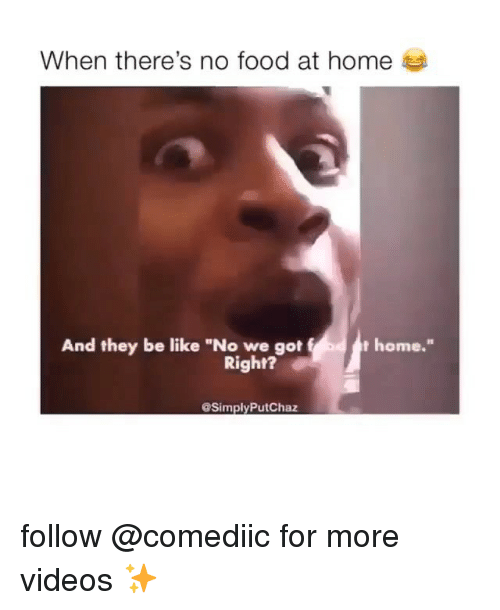 "Be Like, Food, and Memes: When there's no food at home  And they be like ""No we got  home.""  Right?  SimplyPutChaz follow @comediic for more videos ✨"
