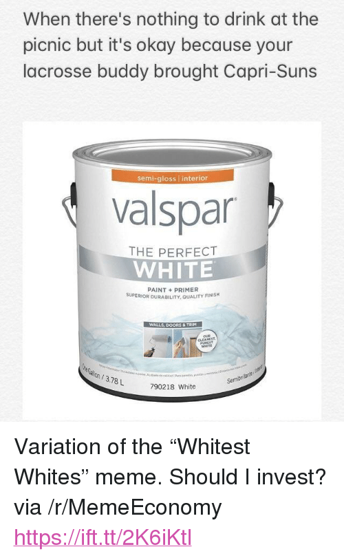 """Meme, Lacrosse, and Okay: When there's nothing to drink at the  picnic but it's okay because your  lacrosse buddy brought Capri-Suns  semi-gloss interior  valspar  THE PERFECT  WHITE  PAINT+PRIMER  SUPERIOR DURABILITY, QUALITY FINISH  WALLS, DOORS & TRIM  WHITE  on/3.78L  Semibri  790218 White <p>Variation of the &ldquo;Whitest Whites&rdquo; meme. Should I invest? via /r/MemeEconomy <a href=""""https://ift.tt/2K6iKtl"""">https://ift.tt/2K6iKtl</a></p>"""