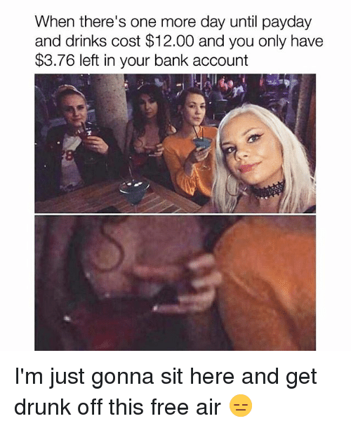 Drunk, Memes, and Bank: When there's one more day until payday  and drinks cost $12.00 and you only have  $3.76 left in your bank account I'm just gonna sit here and get drunk off this free air 😑