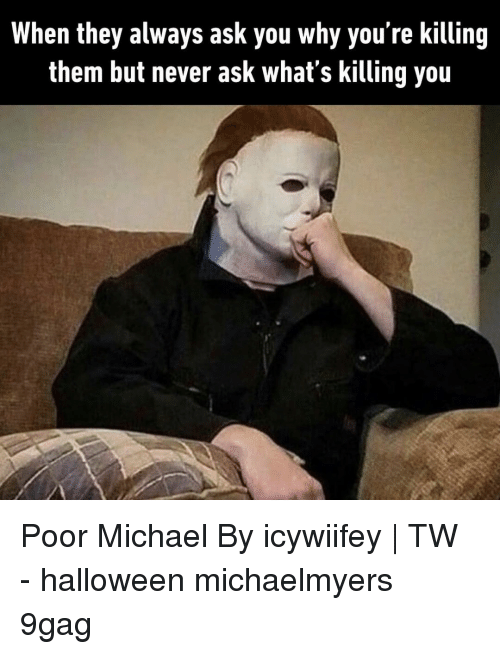 9gag, Halloween, and Memes: When they always ask you why you're killing  them but never ask what's killing you Poor Michael⠀ By icywiifey | TW⠀ -⠀ halloween michaelmyers 9gag