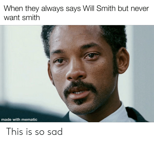 Will Smith, Dank Memes, and Sad: When they always says Will Smith but never  want smith  made with mematic This is so sad