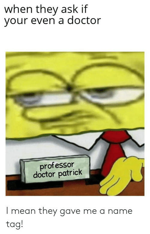 When They Ask if Your Even a Doctor Professor Doctor Patrick
