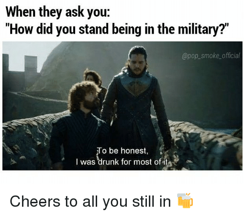 "Drunk, Memes, and Pop: When they ask you:  ""How did you stand being in the military?""  @pop_smoke_official  To be honest,  I was drunk for most of it Cheers to all you still in 🍻"