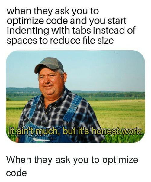 Work, Spaces, and Ask: when they ask you to  optimize code and you start  indenting with tabs instead of  spaces to reduce file size  lt aintt much. but it's honest work  0 When they ask you to optimize code