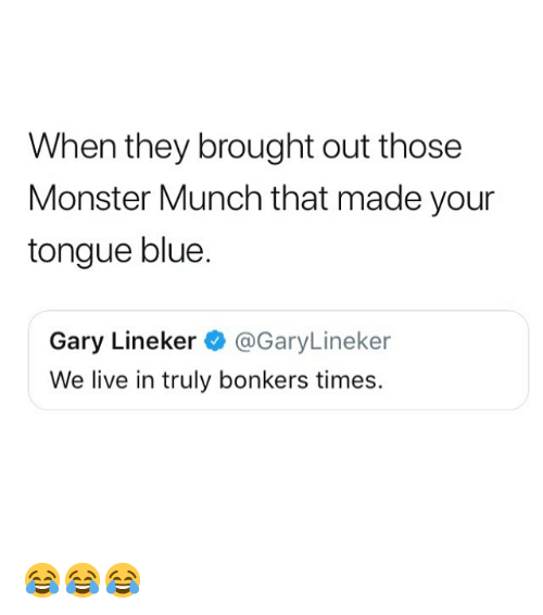 Memes, Monster, and Blue: When they brought out those  Monster Munch that made your  tongue blue.  Gary Lineker@GaryLineker  We live in truly bonkers times. 😂😂😂